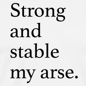 Strong and Stable my arse Sports wear - Men's Premium T-Shirt