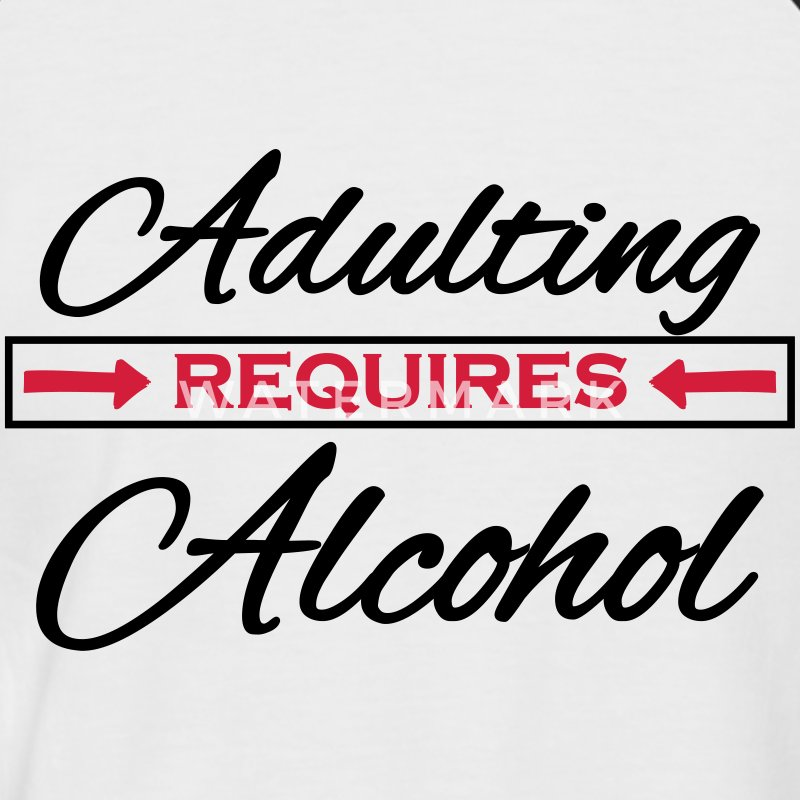 Adulting Requires Alcohol T Shirt Spreadshirt
