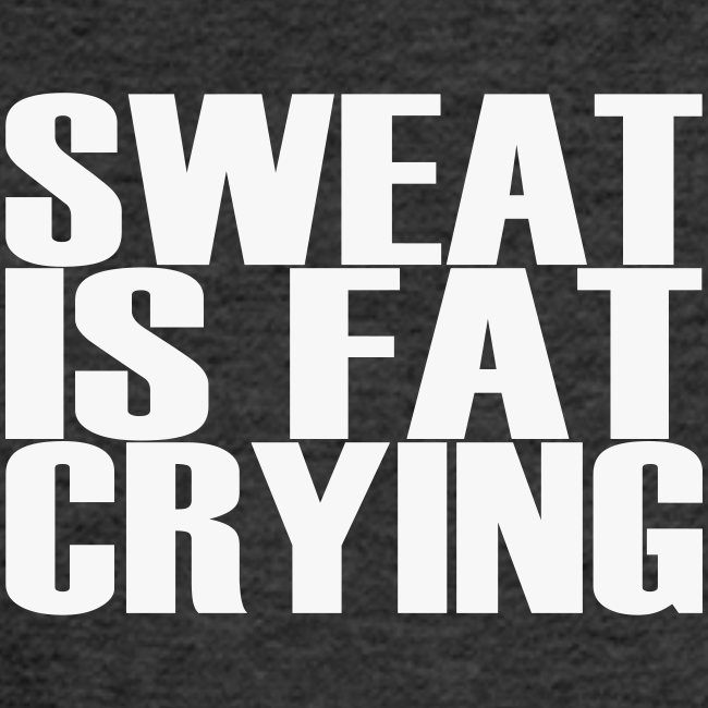 Sweat is fat crying