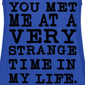 You Met me at a very Strange Time in my Life T-Shirts - Frauen Tank Top von Bella