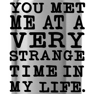 You Met me at a very Strange Time in my Life T-Shirts - Trinkflasche