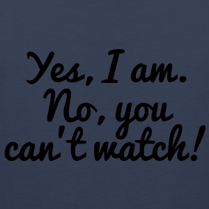 Yes, I Am. No, You Can't Watch! T-Shirts - Men's Premium Tank Top