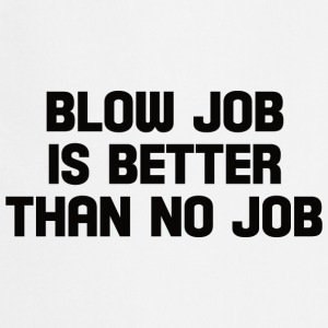 blow job is better than no job  T-Shirts - Cooking Apron
