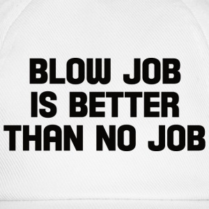 blow job is better than no job  T-Shirts - Baseball Cap