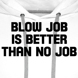 blow job is better than no job T-Shirts - Männer Premium Hoodie
