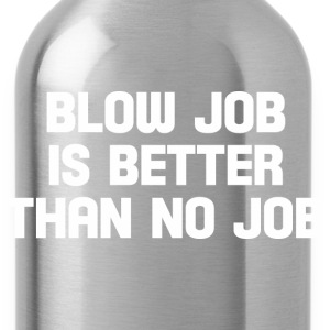 blow job is better than no job  T-Shirts - Water Bottle