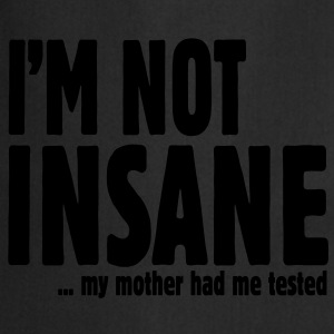 I am not insane ... my mother had me tested T-shirts - Förkläde