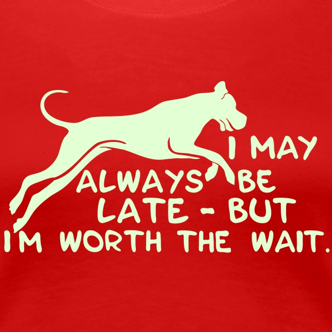 I May Always be Late - But I'm Worth The Wait
