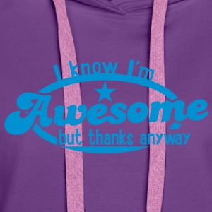 I know I;m AWESOME - but thanks anyway! T-Shirts - Women's Premium Hoodie