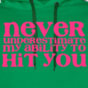 NEVER UNDERESTIMATE MY ABILITY TO HIT YOU! girly T-Shirts - Men's Premium Hoodie