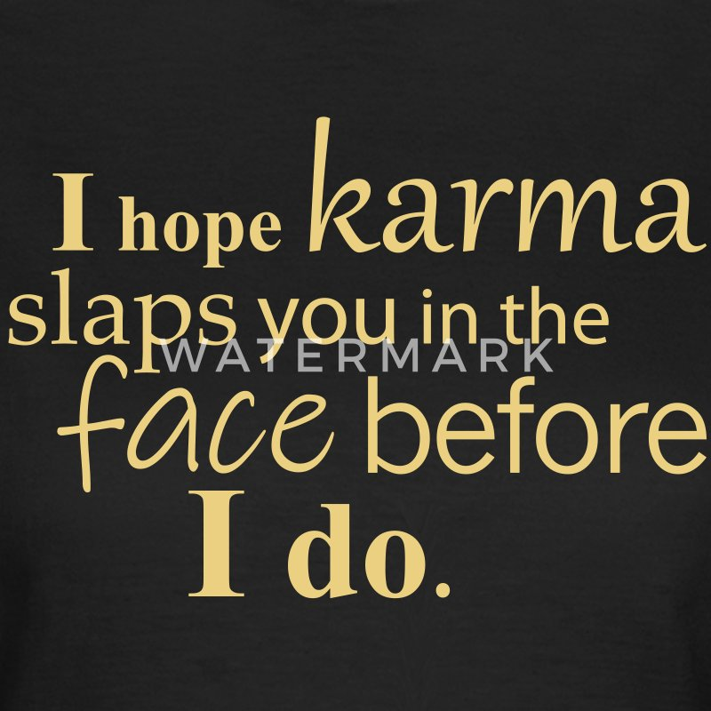 I hope karma slaps you in the face before I do. T-Shirts - Women's T-Shirt