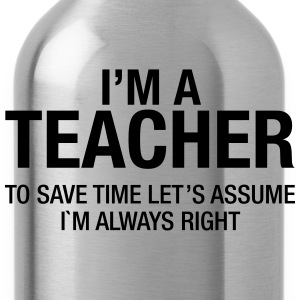 I'm A Teacher - To Save Time Let's Assume... Magliette - Borraccia