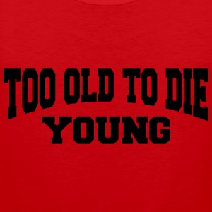 Too old to die young T-Shirts - Men's Premium Tank Top