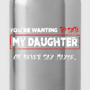 You're Wanting To Date My Daughter on never day ma - Water Bottle