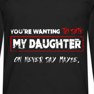 You're Wanting To Date My Daughter on never day ma - Men's Premium Longsleeve Shirt
