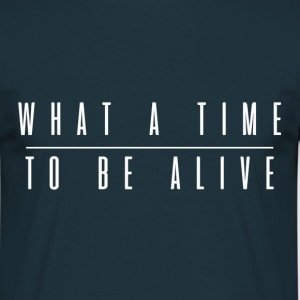 What a time to be alive - Männer T-Shirt
