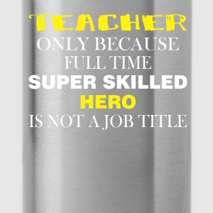 Teacher only because full time super skilled hero  - Water Bottle