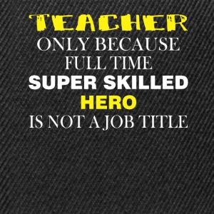 Teacher only because full time super skilled hero  - Snapback Cap