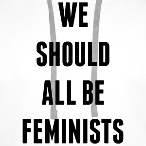 We Should All Be Feminists  T-Shirts - Men's Premium Hoodie