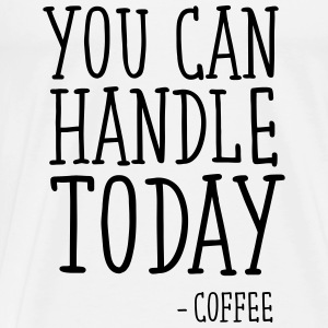 You Can Handle Today - Coffee Toppe - Herre premium T-shirt