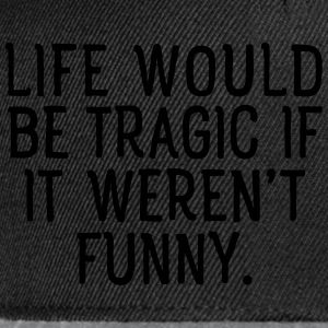 Life Would Be Tragic If It Weren't Funny. T-shirts - Snapbackkeps