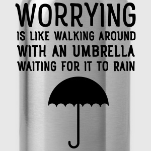 Worrying Is Like Walking Around With An Umbrella.. T-Shirts - Trinkflasche
