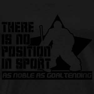 There is No Position in Sport As Noble As Goaltending Hoodies & Sweatshirts - Men's Premium T-Shirt