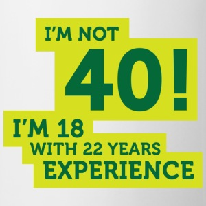 Im Not 40 Im 18 With 22 Years Of Experience (DD)++ Camisetas - Taza