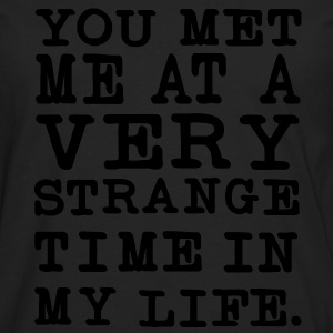 You Met me at a very Strange Time in my Life T-Shirts - Männer Premium Langarmshirt