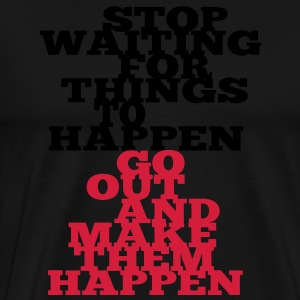 Stop Waiting for things go Happen go out and mae them happen Pullover - Männer Premium T-Shirt