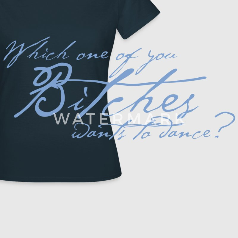 Which one of you Bitches wants to dance? Design T-Shirts - Women's T-Shirt