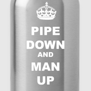 PIPE DOWN AND MAN UP - Water Bottle