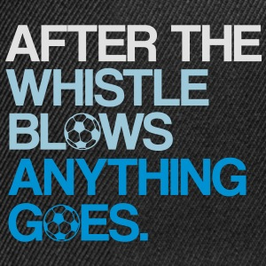After the whistle blows anything goes. - Snapback Cap