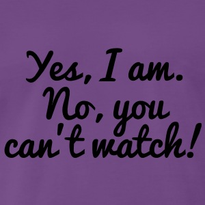 Yes, I Am. No, You Can't Watch! Pullover - Männer Premium T-Shirt