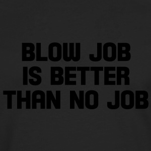 blow job is better than no job T-Shirts - Männer Premium Langarmshirt