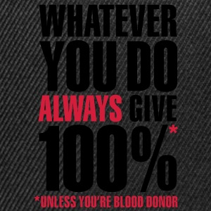 Whatever you do always give 100%. Unless you're blood donor T-shirts - Snapback cap