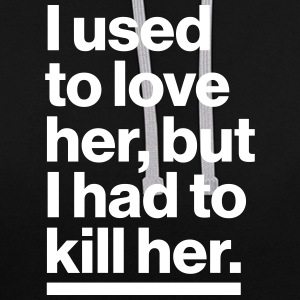 I used to love her, but I had to killer her. - Contrast Colour Hoodie
