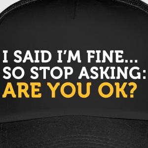I Said I'm Fine. Stop Asking! - Trucker Cap