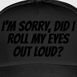 I'm sorry, did I roll my eyes out loud? - Trucker Cap
