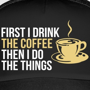 First I drink the coffee then I do the things - Trucker Cap