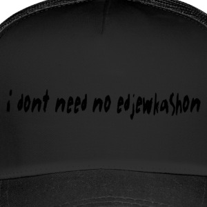 i dont need no edjewkashon - Trucker Cap