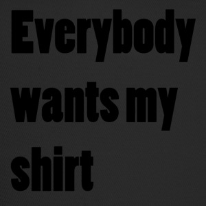Everybody wants my shirt - Trucker Cap