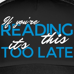 If you're reading this it's too late - Trucker Cap