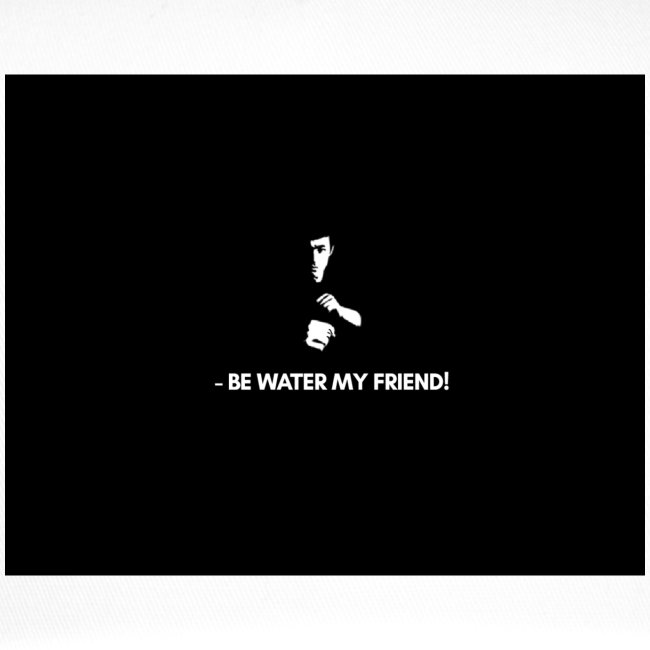 Bruce Lee, BE LIKE WATER, be water my friend