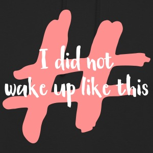 I did not wake up like this - Unisex Hoodie