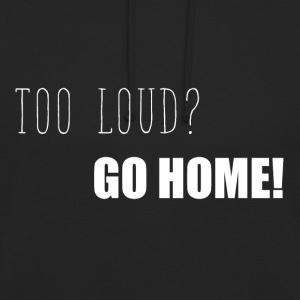 Too loud? Go home funny sayings - Unisex Hoodie