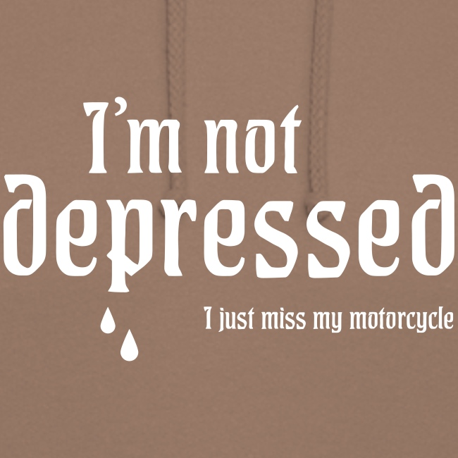 I'm not depressed. I Just miss my motorcycle.