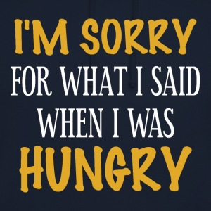 I'm sorry for what I said when I was hungry - Unisex Hoodie