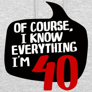 40th Birthday: Of Course, I Know Everything. In the - Unisex Hoodie