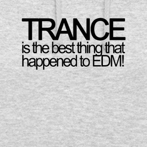 Trance is the best thing that happened to EDM! - Unisex Hoodie
